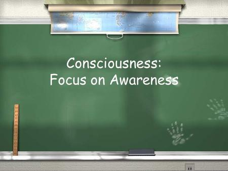 Consciousness: Focus on Awareness. Consciousness Our awareness of our own existence, sensations, and cognitions / Stream of consciousness / What function.