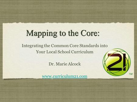 Mapping to the Core: Mapping to the Core: Integrating the Common Core Standards into Your Local School Curriculum Dr. Marie Alcock www.curriculum21.com.