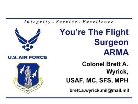 I n t e g r i t y - S e r v i c e - E x c e l l e n c e Youre The Flight Surgeon ARMA Colonel Brett A. Wyrick, USAF, MC, SFS, MPH