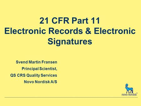 21 CFR Part 11 Electronic Records & Electronic Signatures Svend Martin Fransen Principal Scientist, QS CRS Quality Services Novo Nordisk A/S.