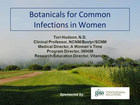 Botanicals for Common Infections in Women Tori Hudson, N.D. Clinical Professor, NCNM/Bastyr/SCNM Medical Director, A Womans Time Program Director, IWHIM.