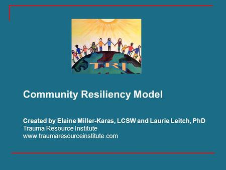 Slides by Miller-Karas (2012) Community Resiliency Model Created by Elaine Miller-Karas, LCSW and Laurie Leitch, PhD Trauma Resource Institute www.traumaresourceinstitute.com.