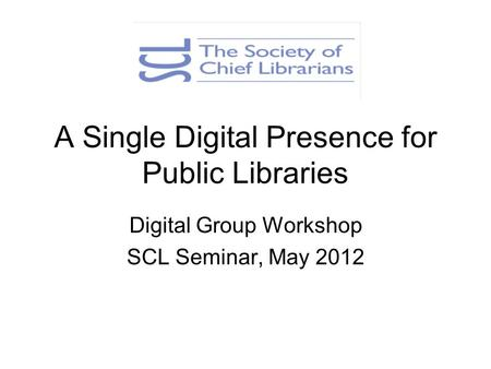 A Single Digital Presence for Public Libraries Digital Group Workshop SCL Seminar, May 2012.