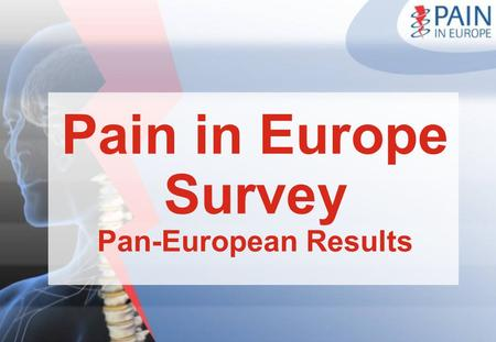Pain in Europe Survey Pan-European Results. The Pain in Europe Research Largest survey ever undertaken into pain -Prevalence data based on >46,000 interviews.