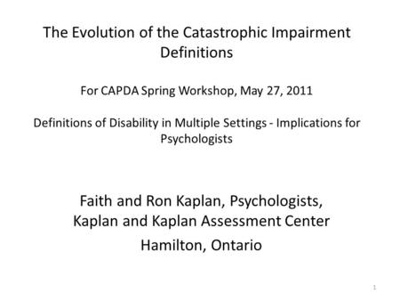 1 The Evolution of the Catastrophic Impairment Definitions For CAPDA Spring Workshop, May 27, 2011 Definitions of Disability in Multiple Settings - Implications.
