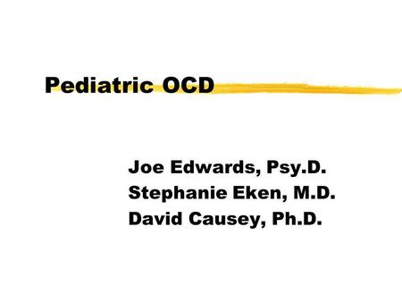 Pediatric OCD Joe Edwards, Psy.D. Stephanie Eken, M.D. David Causey, Ph.D.