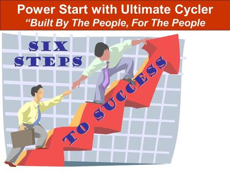 StepS TO SUCCESS SIX Power Start with Ultimate Cycler Built By The People, For The People.