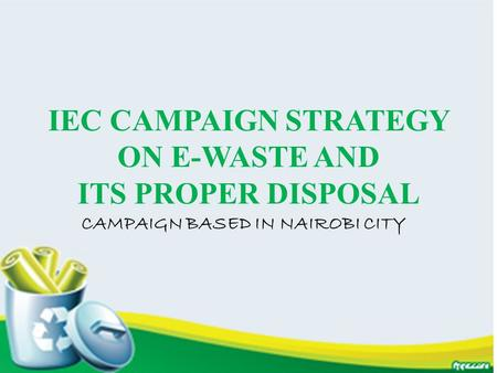 IEC CAMPAIGN STRATEGY ON E-WASTE AND ITS PROPER DISPOSAL CAMPAIGN BASED IN NAIROBI CITY.