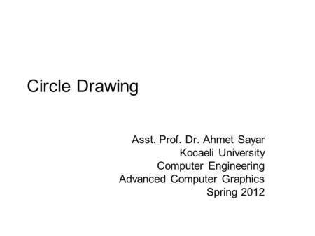 Circle Drawing Asst. Prof. Dr. Ahmet Sayar Kocaeli University Computer Engineering Advanced Computer Graphics Spring 2012.
