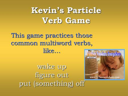 Kevins Particle Verb Game This game practices those common multiword verbs, like… wake up figure out put (something) off www.ETseverywhere.com.