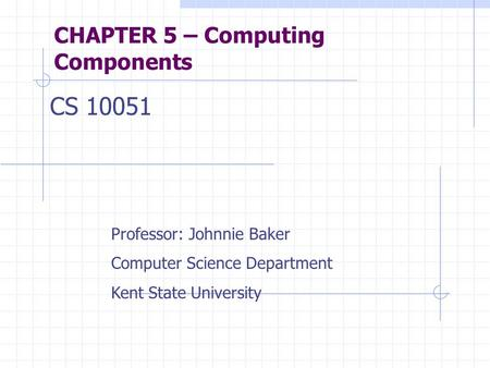 CHAPTER 5 – Computing Components CS 10051 Professor: Johnnie Baker Computer Science Department Kent State University.