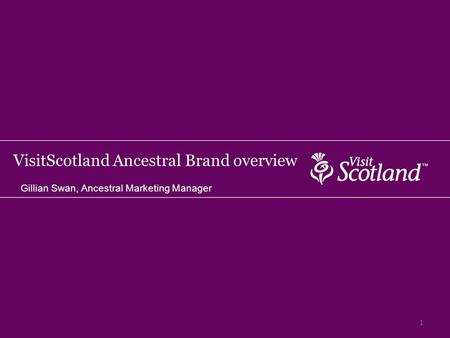 VisitScotland Ancestral Brand overview Gillian Swan, Ancestral Marketing Manager 1.