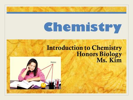 Chemistry Introduction to Chemistry Honors Biology Ms. Kim.