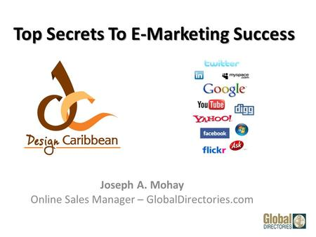 Top Secrets To E-Marketing Success Joseph A. Mohay Online Sales Manager – GlobalDirectories.com.
