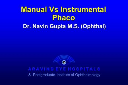 Manual Vs Instrumental Phaco Dr. Navin Gupta M.S. (Ophthal)