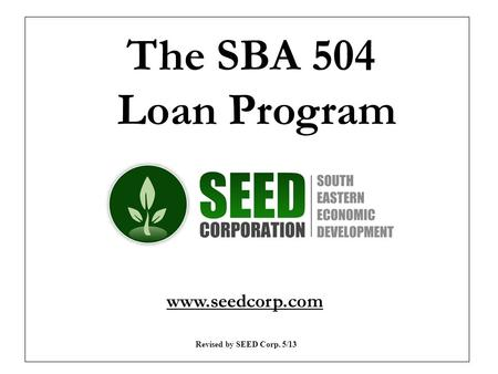 The SBA 504 Loan Program www.seedcorp.com Revised by SEED Corp. 5/13.