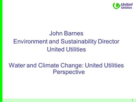1 John Barnes Environment and Sustainability Director United Utilities Water and Climate Change: United Utilities Perspective.