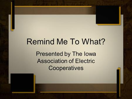 Remind Me To What? Presented by The Iowa Association of Electric Cooperatives.