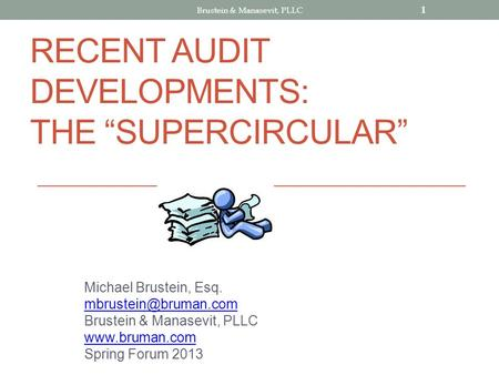 RECENT AUDIT DEVELOPMENTS: THE SUPERCIRCULAR Michael Brustein, Esq. Brustein & Manasevit, PLLC  Spring Forum 2013 1.