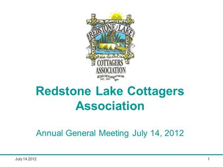 July 14 20121 Redstone Lake Cottagers Association Annual General Meeting July 14, 2012.