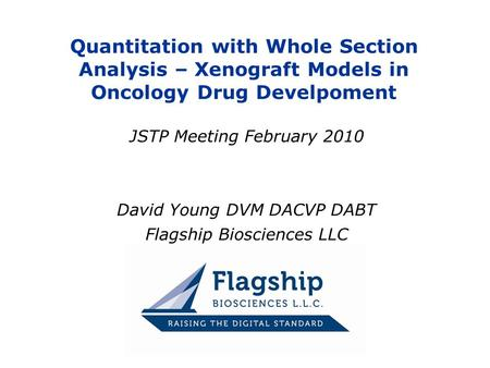 Quantitation with Whole Section Analysis – Xenograft Models in Oncology Drug Develpoment JSTP Meeting February 2010 David Young DVM DACVP DABT Flagship.