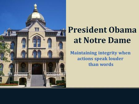 Maintaining integrity when actions speak louder than words President Obama at Notre Dame.