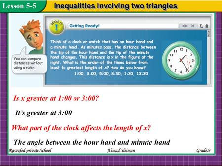 Is x greater at 1:00 or 3:00? Lesson 5-5 Inequalities involving two triangles What part of the clock affects the length of x? Its greater at 3:00 The angle.