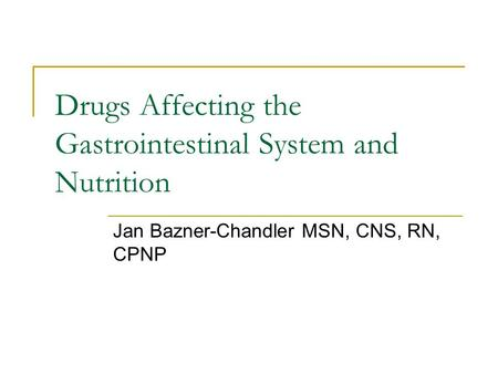 Drugs Affecting the Gastrointestinal System and Nutrition Jan Bazner-Chandler MSN, CNS, RN, CPNP.