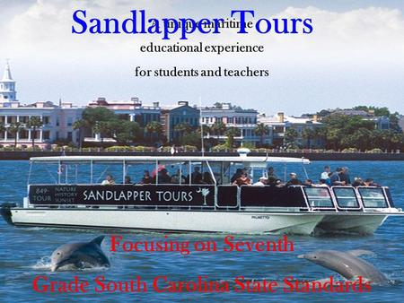 A unique maritime educational experience for students and teachers Focusing on Seventh Grade South Carolina State Standards in Science Sandlapper Tours.