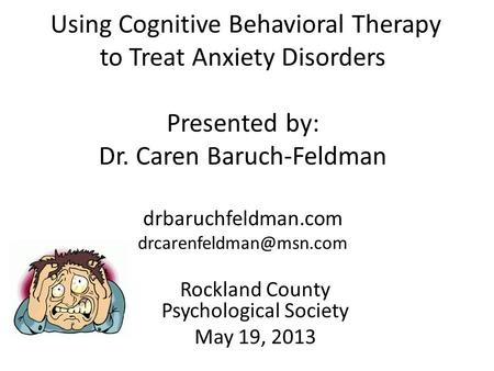 Using Cognitive Behavioral Therapy to Treat Anxiety Disorders Presented by: Dr. Caren Baruch-Feldman drbaruchfeldman.com Rockland.