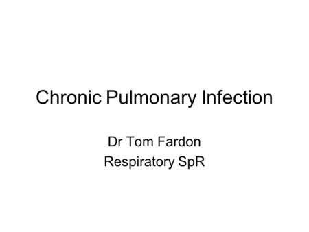 Chronic Pulmonary Infection Dr Tom Fardon Respiratory SpR.