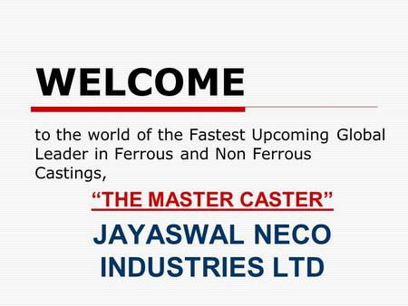 WELCOME to the world of the Fastest Upcoming Global Leader in Ferrous and Non Ferrous Castings, THE MASTER CASTER JAYASWAL NECO INDUSTRIES LTD.