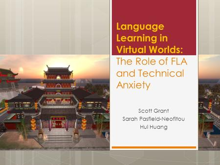 Language Learning in Virtual Worlds: The Role of FLA and Technical Anxiety Scott Grant Sarah Pasfield-Neofitou Hui Huang.