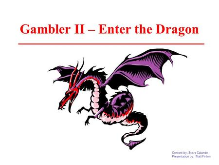 Content by: Steve Calande Presentation by: Matt Finlon Gambler II – Enter the Dragon.