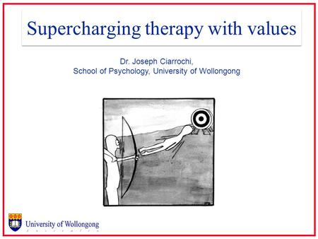 Supercharging therapy with values Dr. Joseph Ciarrochi, School of Psychology, University of Wollongong.