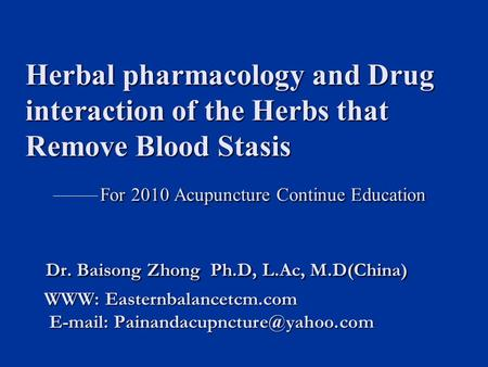 Herbal pharmacology and Drug interaction of the Herbs that Remove Blood Stasis For 2010 Acupuncture Continue Education Dr. Baisong Zhong Ph.D, L.Ac, M.D(China)