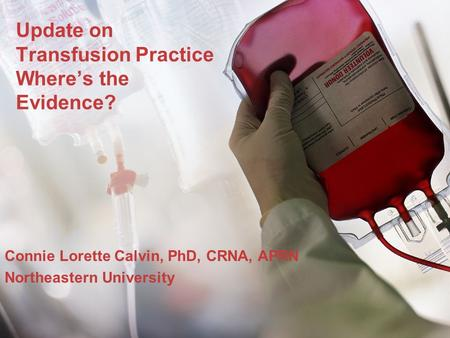 Update on Transfusion Practice Wheres the Evidence? Connie Lorette Calvin, PhD, CRNA, APRN Northeastern University.