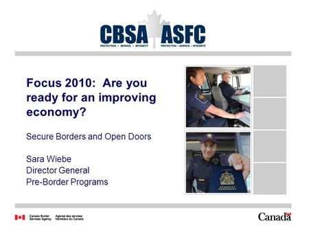 1 Focus 2010: Are you ready for an improving economy? Secure Borders and Open Doors Sara Wiebe Director General Pre-Border Programs.