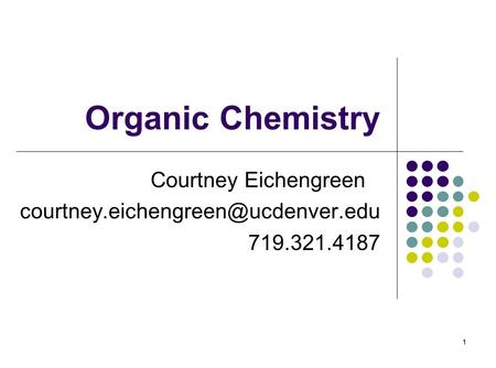 1 Organic Chemistry Courtney Eichengreen 719.321.4187 1.