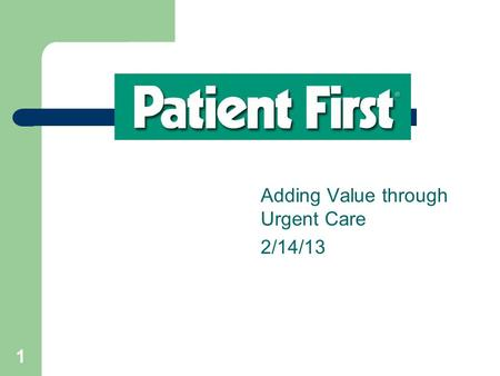 1 Adding Value through Urgent Care 2/14/13. 22 Meeting Objectives Understand the value of Patient First as a convenient, cost-effective alternative to.