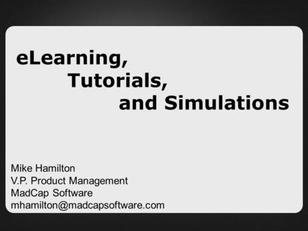 ELearning, Tutorials, and Simulations Mike Hamilton V.P. Product Management MadCap Software
