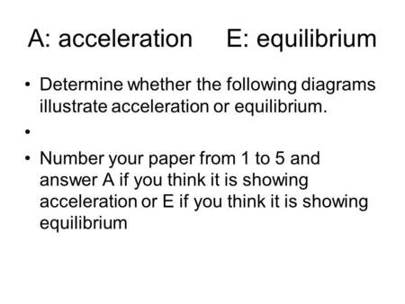 A: acceleration E: equilibrium Determine whether the following diagrams illustrate acceleration or equilibrium. Number your paper from 1 to 5 and answer.