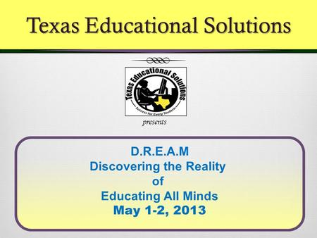 D.R.E.A.M Discovering the Reality of Educating All Minds May 1-2, 2013 presents Texas Educational Solutions.