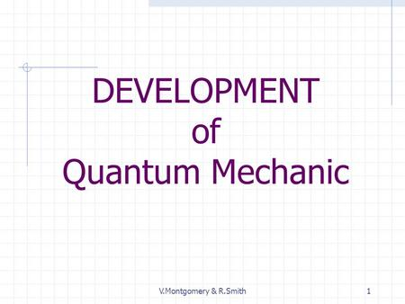 V.Montgomery & R.Smith1 DEVELOPMENT of Quantum Mechanic.