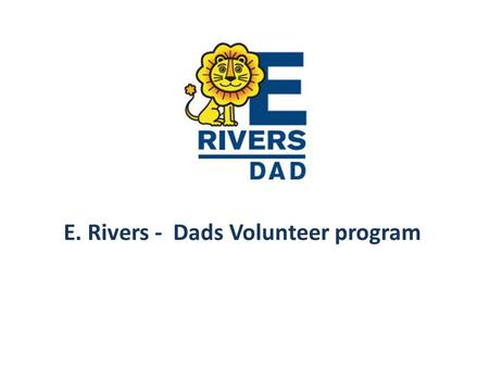 E. Rivers - Dads Volunteer program. What: Modeled after the Initiative of the National Center for Fathering that involves fathers and father figures in.