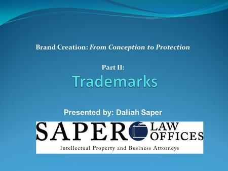 Brand Creation: From Conception to Protection Part II: Presented by: Daliah Saper.
