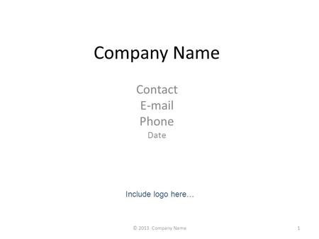 Company Name Contact E-mail Phone Date Include logo here… 1© 2013 Company Name.