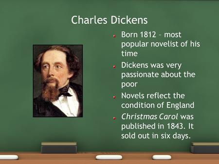 Charles Dickens Born 1812 – most popular novelist of his time Dickens was very passionate about the poor Novels reflect the condition of England Christmas.