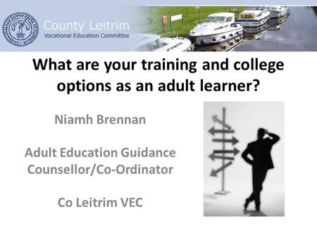 What are your training and college options as an adult learner? Niamh Brennan Adult Education Guidance Counsellor/Co-Ordinator Co Leitrim VEC.