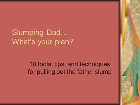 Slumping Dad… What's your plan? 10 tools, tips, and techniques for pulling out the father slump.